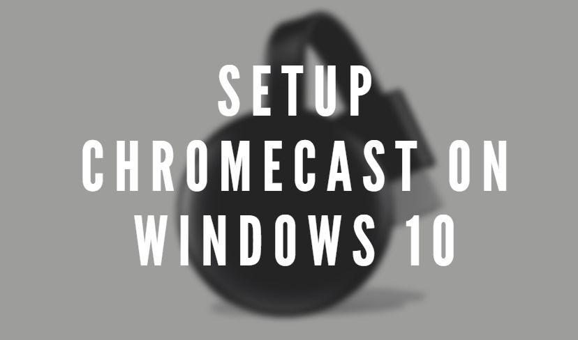 Setup Chromecast On Windows 10